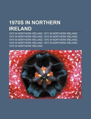 1970s in Northern Ireland: 1979 in Northern Ireland, 1970 in Northern Ireland, 1972 in Northern Ireland, 1974 in Northern Ireland Books LLC