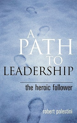 A Path to Leadership: The Heroic Follower Robert Palestini