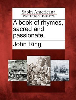 A Book of Rhymes, Sacred and Passionate.  by  John Ring