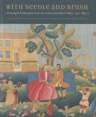 With Needle and Brush: Schoolgirl Embroidery from the Connecticut River Valley, 1740-1840  by  Carol Huber