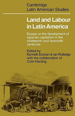 Land and Labour in Latin America: Essays on the Development of Agrarian Capitalism in the Nineteenth and Twentieth Centuries Kenneth Duncan