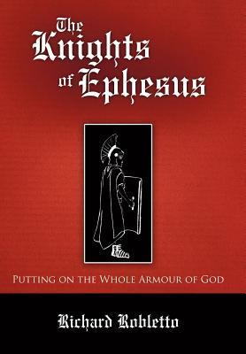 The Knights of Ephesus: Putting on the Whole Armour of God Richard Robletto