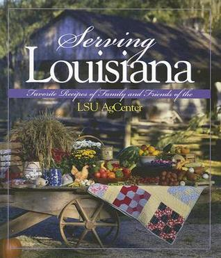 Serving Louisiana: Favorite Recipes of Family and Friends of the LSU AgCenter  by  LSU AgCenter