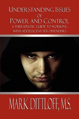 Understanding Issues of Power and Control: A Therapeutic Guide to Working with Adolescent Sex Offenders  by  Mark Dittloff