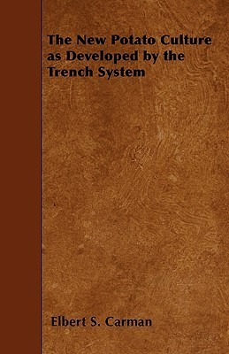 The New Potato Culture as Developed  by  the Trench System by Elbert S. Carman