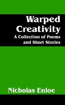 Warped Creativity: A Collection of Poems and Short Stories  by  Nicholas Enloe