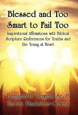 Blessed and Too Smart to Fail Too: Inspirational Affirmations with Biblical Scripture References for Youths and the Young at Heart Benjamin B. Cowins Sr