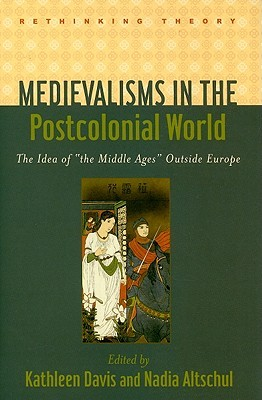 Medievalisms in the Postcolonial World: The Idea of the Middle Ages Outside Europe Kathleen Davis