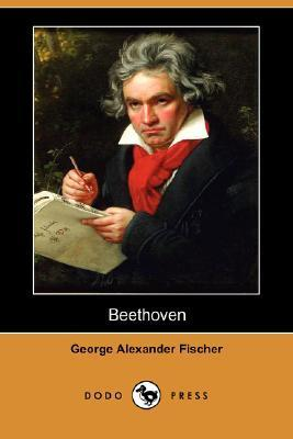 Beethoven: A Character Study, Together with Wagners Indebtedness to Beethoven  by  George Alexander Fischer