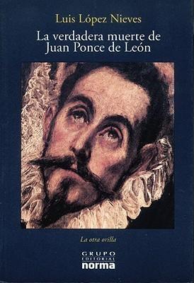 La verdadera muerte de Juan Ponce De León  by  Luis López Nieves