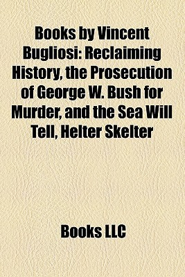 Books Vincent Bugliosi: Reclaiming History, the Prosecution of George W. Bush for Murder, and the Sea Will Tell, Helter Skelter by Books LLC