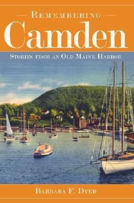 Remembering Camden: Stories from an Old Maine Harbor  by  Barbara F. Dyer