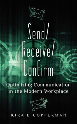 Send/Receive/Confirm: Optimizing Communication in the Modern Workplace Kira B. Copperman