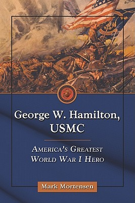 George W. Hamilton, USMC: Americas Greatest World War I Hero Mark Mortensen
