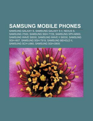 Samsung Mobile Phones: Samsung Galaxy S, Samsung Galaxy S II, Nexus S, Samsung I7500, Samsung SGH-T729, Samsung Sph-M900, Samsung Wave S8500  by  Books LLC