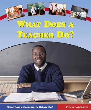 What Does a Teacher Do?  by  Felicia Lowenstein