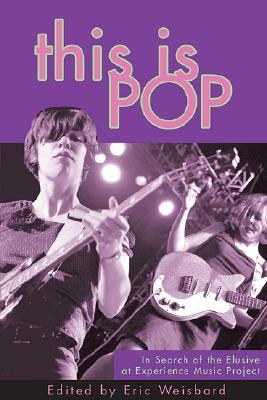 This Is Pop: In Search of the Elusive at Experience Music Project Eric Weisbard