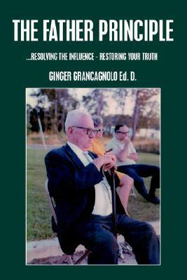 The Father Principle: ...Resolving the Influence - Restoring Your Truth Ginger Grancagnolo