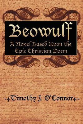 Beowulf: A Novel Based Upon the Epic Christian Poem  by  Timothy J. OConnor