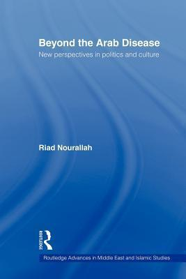 Beyond the Arab Disease: New Perspectives in Politics and Culture  by  Riad Nourallah