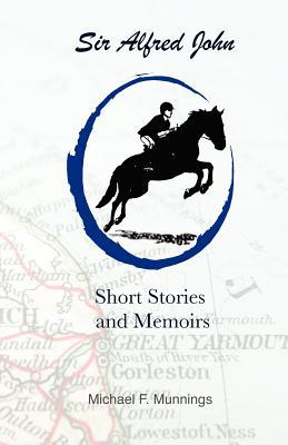 Sir Alfred John, Short Stories and Memoirs: Excerpts from Sir Alfred John, the Home Chefs Creative Cookbook  by  Michael F. Munnings