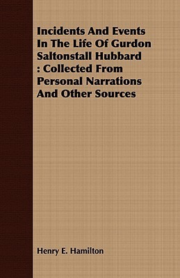 Incidents and Events in the Life of Gurdon Saltonstall Hubbard: Collected from Personal Narrations and Other Sources  by  Henry E. Hamilton