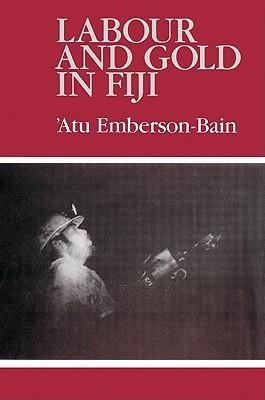 Labour and Gold in Fiji Atu Emberson-Bain