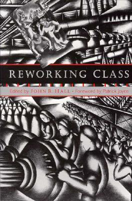 Reworking Class: Romanticism, Gender, and the Ethics of Understanding  by  John R. Hall