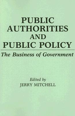 Public Authorities and Public Policy: The Business of Government Jerry Mitchell