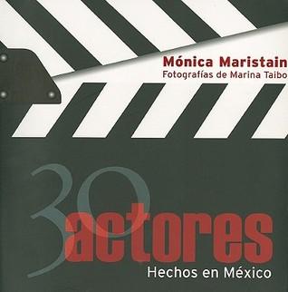 30 actores hechos en Mexico/ 30 Actors Made In Mexico  by  Mónica Maristain