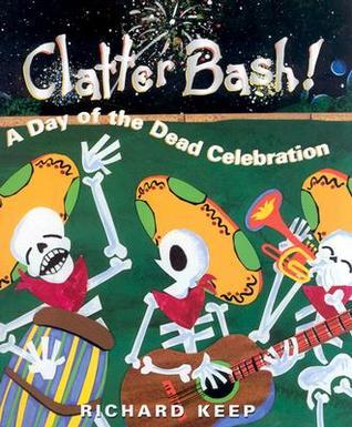 Clatter Bash!: A Day of the Dead Celebration  by  Richard Cleminson Keep