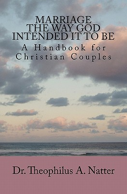 Marriage the Way God Intended It to Be Theophilus A. Natter