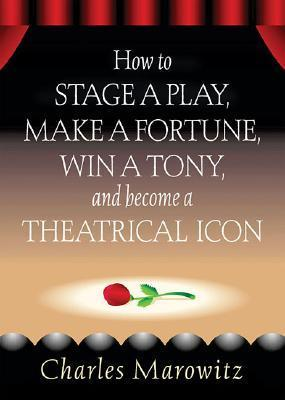 How to Stage a Play, Make a Fortune, Win a Tony, and Become a Theatrical Icon  by  Charles Marowitz