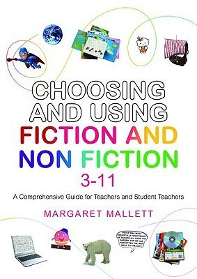 Choosing and Using Fiction and Non-Fiction 3-11: A Comprehensive Guide for Teachers and Student Teachers Margare Mallett
