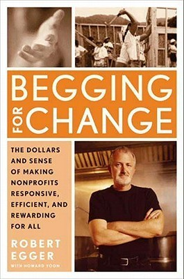 Begging for Change: The Dollars and Sense of Making Nonprofits Responsive, Efficient, and Rewarding for All Robert Egger