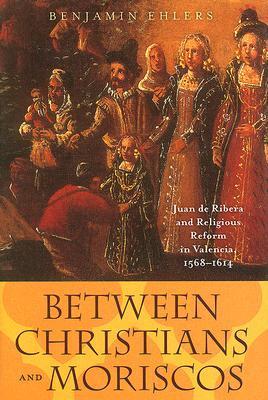 Between Christians and Moriscos: Juan de Ribera and Religious Reform in Valencia, 1568-1614 Benjamin Ehlers