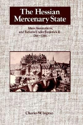 The Hessian Mercenary State: Ideas, Institutions, and Reform Under Frederick II, 1760 1785 Charles W. Ingrao