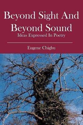 Beyond Sight and Beyond Sound: Ideas Expressed in Poetry  by  Eugene Chigbu