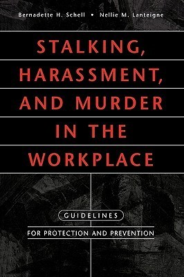 Stalking, Harassment, And Murder In The Workplace: Guidelines For Protection And Prevention  by  Bernadette H. Schell