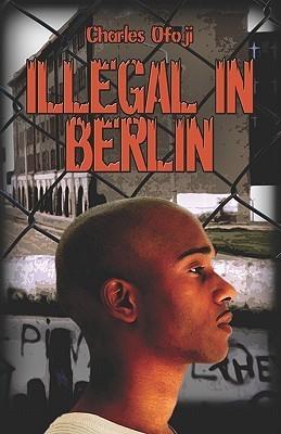 Illegal in Berlin  by  Charles Ofoji