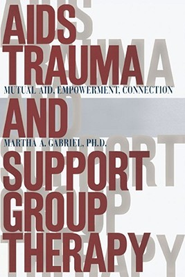 AIDS Trauma and Support Group Therapy: Mutual Aid, Empowerment, Connection  by  Martha A. Gabriel