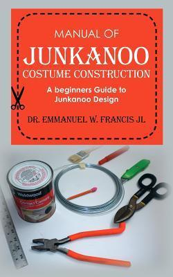 Manual of Junkanoo Costume Construction: A Beginners Guide to Junkanoo Design  by  Emmanuel W. Francis