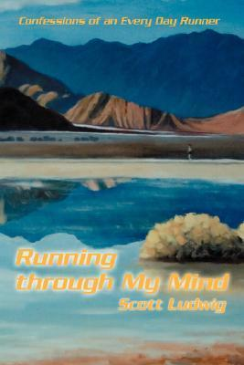 Running Through My Mind: Confessions of an Every Day Runner Scott Ludwig