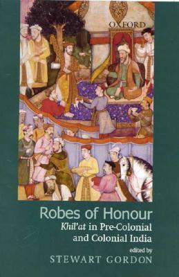 Robes of Honour: Khilat in Pre-Colonial and Colonial India Stewart Gordon