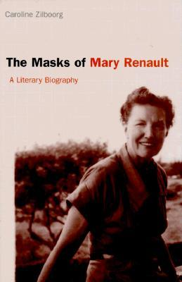 The Masks of Mary Renault: A Literary Biography Caroline Zilboorg