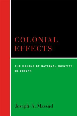 Colonial Effects: The Making Of National Identity In Jordan  by  Joseph Massad