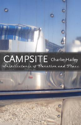 Campsite: Architectures of Duration and Place  by  Charlie Hailey