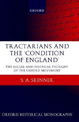 Tractarians and the Condition of England: The Social and Political Thought of the Oxford Movement S. A. Skinner