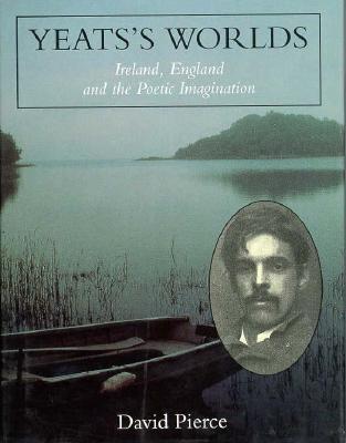 Yeatss Worlds: Ireland, England and the Poetic Imagination David Pierce