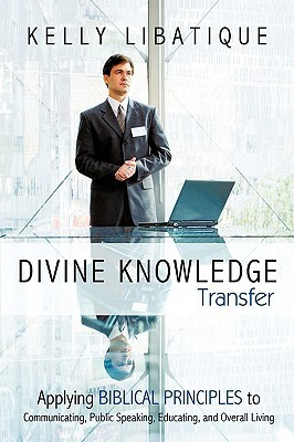 Divine Knowledge Transfer: Applying Biblical Principles to Communicating, Public Speaking, Educating, and Overall Living  by  Kelly Libatique